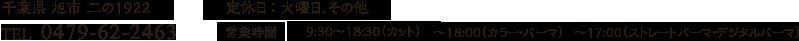 千葉県 旭市 二の1922 TEL 0479-62-2463 定休日 : 火曜日、その他 営業時間 9:30~18:30(カット) ~18:00(カラー・パーマ) ~17:00(ストレートパーマ・デジタルパーマ)